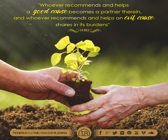 Whoever recommends & helps a good cause becomes a partner therein, & whoever recommends & helps an evil cause shares in its burdens. [4:85]
