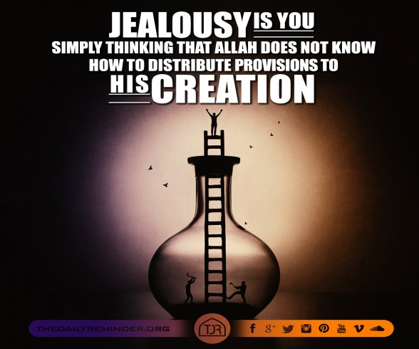 Jealousy is you simply thinking that Allah does not know how to distribute provisions to His creation.