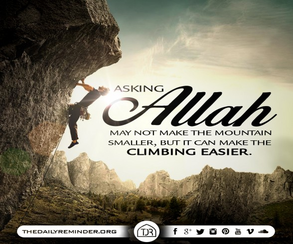 Asking Allah may not make the mountain smaller, but it can make the climbing easier.