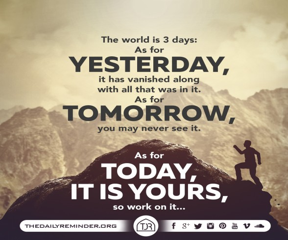 The world is 3 days:   As for yesterday, it has vanished along with all that was in it.   As for tomorrow, you may never see it.   As for today, it is yours, so work on it...