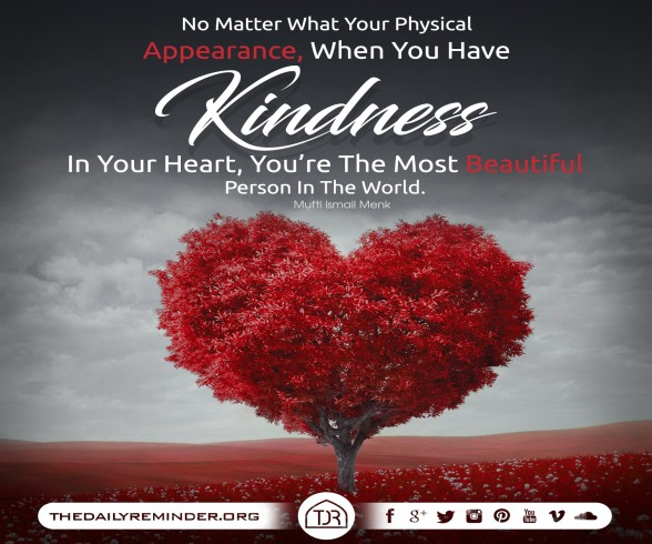 No matter what your physical appearance, when you have kindness in your heart, you're the most beautiful person in the world. ~ Mufti Ismail Menk