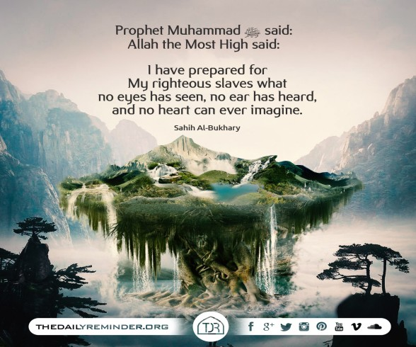 Prophet Muhammad (peace be upon him) said:   Allah the Most High said:   I have prepared for My righteous slaves what no eyes has seen, no ear has heard, and no heart can ever imagine.  [Reference: Sa