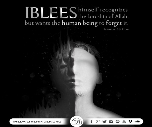 Iblees himself recognizes the Lordship of Allah, but wants the human being to forget it...  ~ Ustadh Nouman Ali Khan