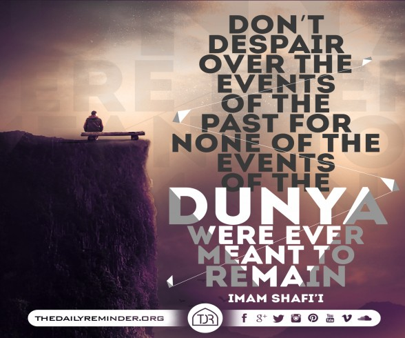 Don't despair over the events of the past for none of the events of the Dunya were ever meant to remain.   ~ Imam Shafi'i (may Allah have mercy on him)