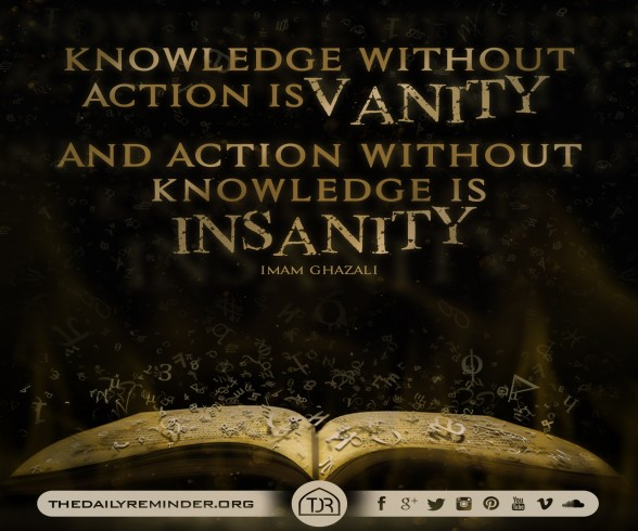 Knowledge without action is vanity, and action without knowledge is insanity...  - Imam Ghazali (may Allah have mercy on him)