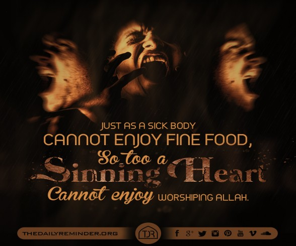 Just as a sick body cannot enjoy fine food, so too a sinning heart cannot enjoy worshiping Allah...