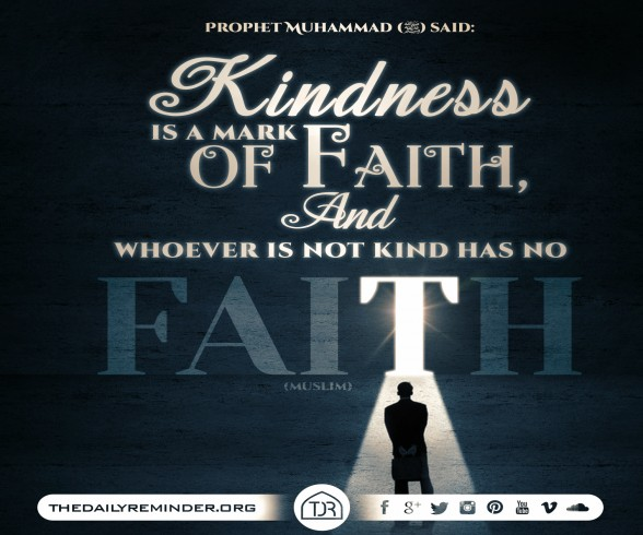 Prophet Muhammad (peace be upon him) said:  Kindness is a mark of faith, and whoever is not kind has no faith. [Reference: Sahih Muslim]