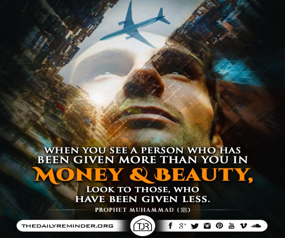 Prophet Muhammad (peace be upon him) said:  When you see a person who has been given more than you in money and beauty, look to those, who have been given less.  [Reference: Sahih Muslim]