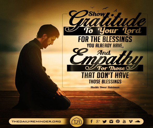 Show gratitude to your Lord for the blessings you already have, and empathy for those that don't have those blessings.  ~ Sheikh Omar Suleiman