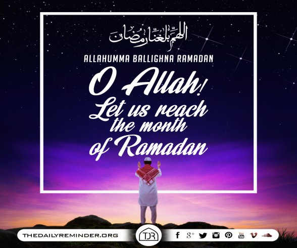 اَللّهُمَّ بَلِّغْنَا رَمَضَان  Allahumma ballighna Ramadan... O Allah! Let us reach the month of Ramadan...