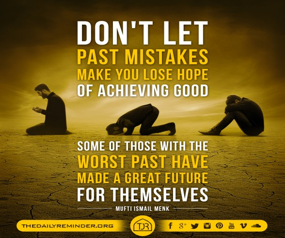 Don't let past mistakes make you lose hope of achieving good.  Some of those with the worst past have made a great future for themselves. ~ Mufti Ismail Menk