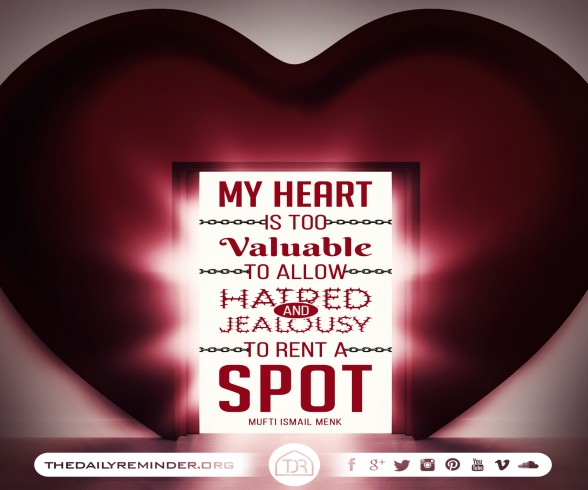 My heart is too valuable to allow hatred and jealousy to rent a spot. ~ Mufti Ismail Menk