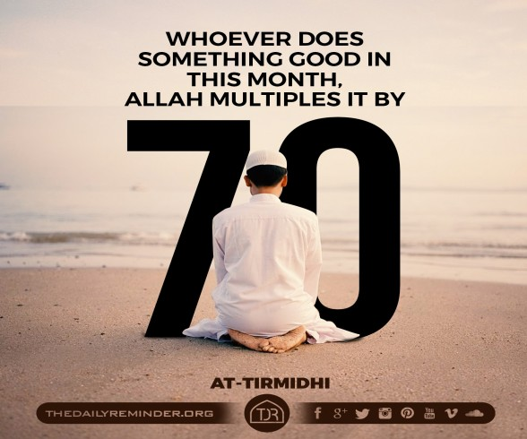 Whoever does something good in this month, Allah multiples it by 70. [Reference: Sunan At-Tirmidhi]