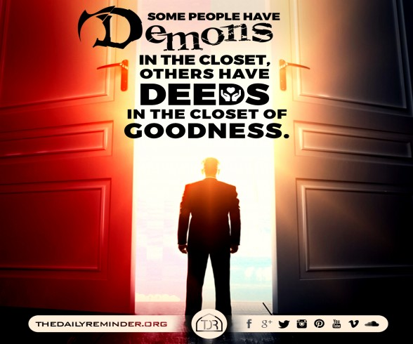 Some people have demons in the closet, Others have deeds in the closet of goodness.