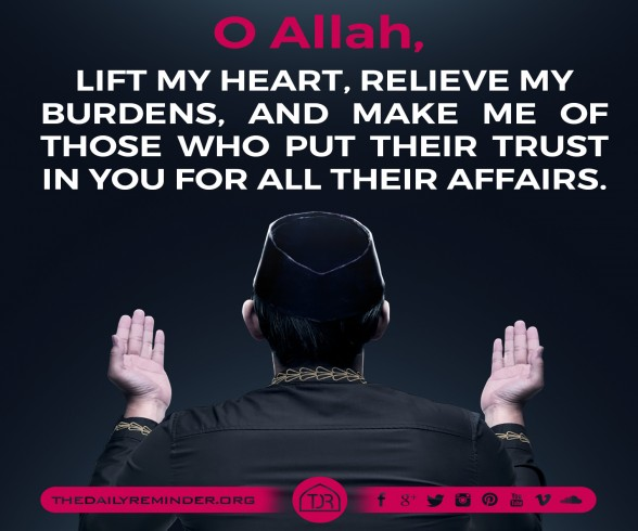 O Allah...  Lift my heart, relieve my burdens, and make me of those who put their trust in you for all their affairs.  Ameen!