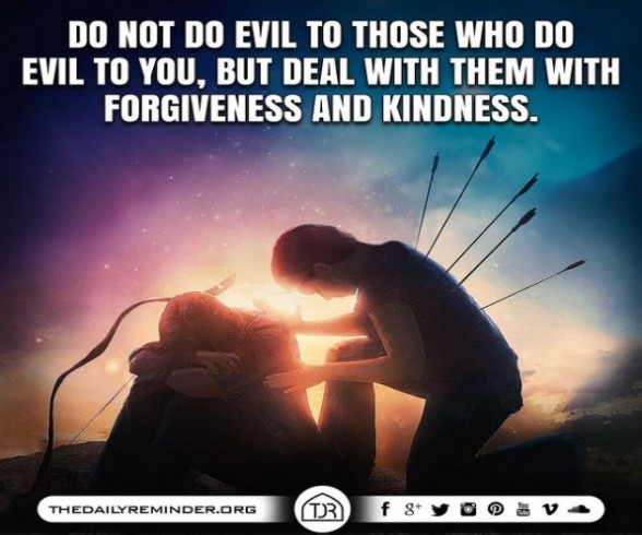 Do not do evil to those who do evil to you, but deal with them with forgiveness and kindness.